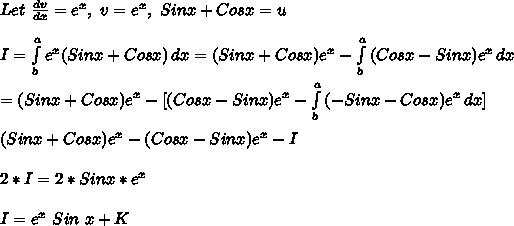 Let\ \frac{dv}{dx}=e^x,\ v=e^x,\ Sinx+Cosx=u\\\\I= \int\limits^a_b {e^x(Sin x+Cosx)} \, dx =(Sinx+Cosx)e^x- \int\limits^a_b {(Cosx-Sinx)e^x} \, dx \\\\ =(Sinx+Cosx)e^x- [ (Cosx-Sinx)e^x- \int\limits^a_b {(-Sinx-Cosx)e^x} \, dx ]\\\\(Sinx+Cosx)e^x- (Cosx-Sinx)e^x- I \\\\2*I=2*Sinx* e^x\\\\I=e^x\ Sin\ x+K\\\\