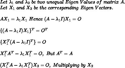 Let\ \lambda_1\ and\ \lambda_2\ be\ two\ unequal\ Eigen\ Values\ of\ matrix\ A.\\Let\ X_1\ and\ X_2\ be\ the\ corresponding\ Eigen\ Vectors.\\\\AX_1 =\lambda_1X_1\ Hence\ (A-\lambda_1I)X_1=O\\\\ \{ (A-\lambda_1I)X_1 \}^T = O^T\\\\ \{X_1^T (A-\lambda_1I)^T \}=O\\\\X_1^TA^T-\lambda_1X_1^T=O,\ But\ A^T=A\\\\(X_1^TA-\lambda_1X_1^T)X_2=O,\ Multiplying\ by\ X_2\\\\