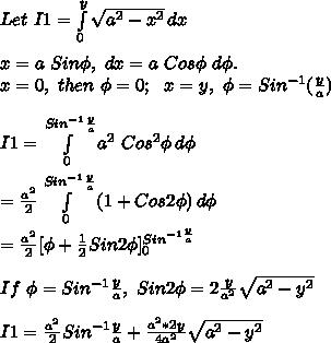 Let\ I1= \int\limits^y_0 {\sqrt{a^2-x^2}} \, dx } \\\\x=a\ Sin\phi,\ dx=a\ Cos\phi\ d\phi.\\x=0,\ then\ \phi=0;\ \ x=y,\ \phi=Sin^{-1}(\frac{y}{a})\\\\I1= \int\limits^{Sin^{-1}\frac{y}{a}}_0 {a^2\ Cos^2\phi} \, d\phi \\\\=\frac{a^2}{2}\int\limits^{Sin^{-1}\frac{y}{a}}_0 {(1+Cos2\phi)} \, d\phi \\\\=\frac{a^2}{2}[\phi+\frac{1}{2}Sin2\phi]_0^{Sin^{-1\frac{y}{a}}}\\\\If\ \phi=Sin^{-1}\frac{y}{a},\ Sin2\phi=2\frac{y}{a^2}\sqrt{a^2-y^2}\\\\I1=\frac{a^2}{2}Sin^{-1}\frac{y}{a}+\frac{a^2*2y}{4a^2}\sqrt{a^2-y^2}