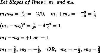 Let\ Slopes\ of\ lines:\ m_1\ and\ m_2.\\\\m_1m_2=\frac{2}{-9}=-2/9, \ \ \ m_1+m_2=-\frac{-3}{-9}=\frac{1}{3}\\\\(m_1-m_2)^2=\frac{1}{3^2}-4\frac{-2}{9}=1\\\\ m_1-m_2=+1\ or\ -1 \\\\m_1=\frac{2}{3},\ m_2=-\frac{1}{3},\ \ \ OR,\ \ m_1=-\frac{1}{3},\ m_2=\frac{2}{3}\\
