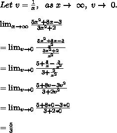 Let\ v=\frac{1}{x},\ \ as\ x \to\ \infty,\ v \to\ 0.\\\\ \lim_{x \to \infty} \frac{5x^2 + 8 x - 3}{3x^2+2}\\\\= \lim_{v \to 0} \frac{\frac{5x^2+8x-3}{x^2}}{\frac{3x^2+2}{x^2}}\\\\=\lim_{v \to 0} \frac{5+\frac{8}{x}-\frac{3}{x^2}}{3+\frac{2}{x^2}}\\\\=\lim_{v \to 0} \frac{5+8v-3v^2}{3+2v^2}\\\\=\lim_{v \to 0} \frac{5+8*0-3*0}{3+2*0}\\\\=\frac{5}{3}