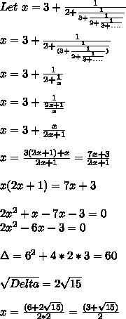 Let\ x = 3+ \frac {1}{2+\frac{1}{3+\frac{1}{2+\frac{1}{3+....}}}} \\ \\ x = 3+ \frac {1}{2+\frac{1}{(3+\frac{1}{2+\frac{1}{3+....}})}} \\ \\ x = 3+ \frac {1}{2+\frac{1}x} \\ \\ x = 3+ \frac {1}{\frac{2x+1}x} \\ \\ x = 3+ \frac {x}{2x+1} \\ \\ x = \frac {3(2x+1)+x}{2x+1} = \frac{7x+3}{2x+1} \\ \\ x(2x+1) = 7x+3 \\ \\ 2x^2+x - 7x -3 =0 \\ 2x^2 -6x -3 = 0 \\ \\ \Delta = 6^2+4*2*3 = 60 \\ \\ \sqrt{Delta} = 2\sqrt{15} \\ \\ x = \frac{(6 + 2\sqrt{15} )}{2*2} = \frac{(3+ \sqrt{15} )}{2} \\