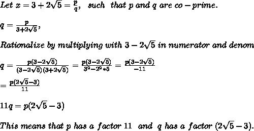 Let\ x = 3 + 2 \sqrt{5} = \frac{p}{q},\ \ such\ \ that\ p\ and\ q\ are\ co-prime. \\ \\ q = \frac{p}{3+2\sqrt{5}} ,\\ \\ Rationalize\ by\ multiplying\ with\ 3-2\sqrt{5}\ in\ numerator\ and\ denom \\ \\ q = \frac{p(3-2\sqrt{5})}{(3-2\sqrt{5})(3+2\sqrt{5})} = \frac{p(3-2\sqrt{5})}{3^2 - 2^2*5} = \frac{p(3-2\sqrt{5})}{-11} \\ \\ = \frac{p (2\sqrt{5} - 3)}{11} \\ \\ 11 q = p(2\sqrt{5} - 3) \\ \\ This\ means\ that\ p\ has\ a\ factor\ 11\ \ and\ \ q\ has\ a\ factor\ (2\sqrt{5} - 3).\\ \\