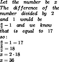 Let\quad the\quad number\quad be\quad x\\ The\quad difference\quad of\quad the\\ number\quad divided\quad by\quad 2\quad \\ and\quad 1\quad would\quad be\\ \frac { x }{ 2 } -1\quad and\quad we\quad know\quad \\ that\quad is\quad equal\quad to\quad 17\\ so:\\ \frac { x }{ 2 } -1=17\\ \frac { x }{ 2 } =18\\ x=2\cdot 18\\ x=36