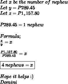 Let \ x \ be \ the \ number \ of \ nephew \\ Let\ y=P289.45 \\ Let\ z=P1,157.80\\  \\  P289.45=1 \ nephew \\  \\ Formula; \\  \frac{z}{y}=x \\  \\  \frac{P1,157.80}{P289.45}=x \\  \\ \boxed{4 \ nephews=x}  \\  \\ Hope \ it \ helps:) \\ Domini