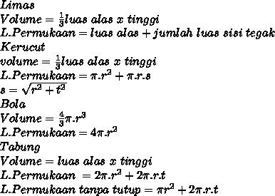 Limas \\ Volume= \frac{1}{3}luas~alas~x~tinggi \\ L.Permukaan=luas~alas+jumlah~luas~sisi~tegak \\ Kerucut \\  volume=\frac{1}{3}luas~alas~x~tinggi \\ L.Permukaan= \pi .r^2+ \pi .r.s \\ s= \sqrt{r^2+t^2} \\ Bola \\ Volume= \frac{4}{3}  \pi .r^3 \\ L.Permukaan=4 \pi .r^2 \\ Tabung \\ Volume=luas~alas~x~tinggi   \\ L.Permukaan~=  2 \pi .r^2+2 \pi .r.t \\ L.Permukaan~tanpa~tutup= \pi r^2+2 \pi .r.t