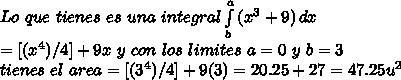 Lo \ que \ tienes \ es \ una \ integral \int\limits^a_b {(x^3+9)} \, dx \\ =[(x^4)/4]+9x \ y \ con \ los \ limites \ a = 0 \ y \ b = 3 \\ tienes \ el \ area = [(3^4)/4]+9(3) = 20.25+27 = 47.25 u^2