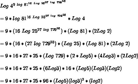 Log\ 4^{9\ log\ 81^{16\ Log\ 25^{27\ log\ 729^{25}}}}\\\\=9*log\ 81^{16\ Log\ 25^{27\ log\ 729^{25}}}*Log\ 4\\\\=9*(16\ Log\ 25^{27\ log\ 729^{25}})*(Log\ 81)*(2Log\ 2)\\\\=9*(16*(27\ log\ 729^{25}})*(Log\ 25)*(Log\ 81)*(2Log\ 2)\\\\=9*16*27*25*(Log\ 729)*(2*Log5)*(4Log3)*(2Log2)\\\\=9*16*27*25*(6Log3)*16*(Log5)(Log3)(Log2)\\\\=9*16*27*25*96*(Log5)(log3)^2*(log2)\\