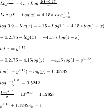 Log\frac{0.9}{x}=4.15\ Log\ \frac{2(1-0.45)}{1-x}\\\\Log\ 0.9-Log(x)=4.15*Log\frac{1.1}{1-x}\\\\log\ 0.9-log(x)=4.15*Log1.1-4.15*log(1-x)\\\\-0.2175 -log(x)=-4.15*log(1-x)\\\\let\ x=y^{4.15}\\\\-0.2175-4.15log(y)=-4.15\ log(1-y^{4.15})\\\\log(1-y^{4.15})-log(y)=0.05242\\\\log\frac{1-y^{4.15}}{y}=0.5242\\\\\frac{1-y^{4.15}}{y}=10^{5242}=1.12828\\\\y^{4.15}+1.12828y=1