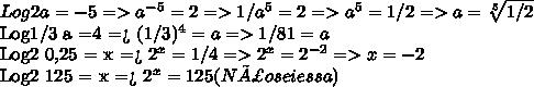 Log2 a = -5 =>  a^{-5} = 2 => 1/ a^{5} = 2 =>  a^{5} = 1/2 => a= \sqrt[5]{1/2} Log1/3 a =4  =>  (1/3)^{4} = a  => 1/81= aLog2 0,25 = x  =>  2^{x} = 1/4 =>  2^{x} =  2^{-2}  = > x= -2Log2 125 = x =>  2^{x} = 125  ( Não sei essa )