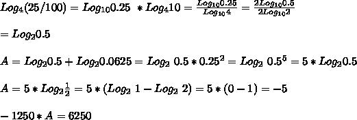 Log_{4}(25/100) = Log_{10} 0.25\ * Log_4 10 = \frac{Log_{10} 0.25}{Log_{10}4}=\frac{2Log_{10} 0.5}{2Log_{10}2}\\ \\=Log_2 0.5\\ \\A=Log_2 0.5+Log_2 0.0625=Log_2\ 0.5*0.25^2=Log_2\ 0.5^5=5*Log_20.5\\ \\A=5*Log_2\frac{1}{2}=5*(Log_2\ 1-Log_2\ 2)=5*(0-1)=-5\\ \\-1250*A = 6250\\ \\