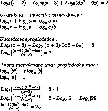 Log_5(x-2)-Log_5(x+3)+Log_5(3x^2-6x)=2 \\ \\ Usando\ las\ siguientes\ propiedades:\ \\ \log_n{b} + \log_n{a} = \log_n{a*b} \\ \log_n{b} - \log_n{a} = \log_n{a/b} \\ \\ Usando esas propiedades: \\ Log_5(x-2)-Log_5[(x+3)(3x2-6x)]=2 \\ Log_5[\frac{(x+3)(3x^2-6x)}{(x-2)}]=2 \\ \\ Ahora\ mencionare\ unas\ propiedades\ mas: \\ \log_n{[b^c]}=c\log_n{[b]} \\ \log_n{[n]}=1 \\ \\ Log_5[\frac{(x+3)(3x^2-6x)}{(x-2)}]=2*1 \\ Log_5[\frac{(x+3)(3x^2-6x)}{(x-2)}]=2*Log_5[5] = Log_5[25]\\ \frac{(x+3)(3x^2-6x)}{(x-2)}=25
