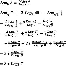 Log_a\ b=\frac{Log_{10}\ b}{log_{10}\ a}\\\\Log_{\frac{1}{3}}\ 7\ +\ 2\ Log_9\ 49\ -\ Log_{\sqrt3}\ \frac{1}{7}\\\\=\frac{Log_{10}\ 7}{Log_{10}\ \frac{1}{3}}+2\frac{Log\ 49}{Log\ 9}-\frac{Log\ \frac{1}{7}}{Log\sqrt3}\\\\=\frac{Log_{10}\ 7}{-Log_{10}\ 3}+2\frac{Log\ 7^2}{Log\ 3^2}-\frac{-Log\ 7}{\frac{1}{2}Log\ 3}\\\\=-\frac{Log_{10}\ 7}{Log_{10}\ 3}+2*\frac{2*Log_{10}\ 7}{2*Log\ 3}+\frac{2*Log\ 7}{Log\ 3}\\\\=3*\frac{Log_{10}\ 7}{Log_{10}\ 3}\\\\=3*Log_3\ 7