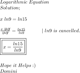 Logarithmic\ Equation \\ Solution; \\ \\ x\ ln9=ln15 \\ \\  \frac{x\ \not{ln}\not{9}}{\not{ln}\not{9}}= \frac{ln15}{ln9}\ \ \ \ \ \ \ \ \ \ |\ ln9\ is\ cancelled. \\ \\ \boxed{\boxed{x= \frac{ln15}{ln9}}} \\ \\ \\ Hope\ it\ Helps :) \\ Domini