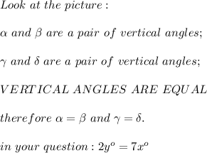 Look\ at\ the\ picture:\\\\\alpha\ and\ \beta\ are\ a\ pair\ of\ vertical\ angles;\\\\\gamma\ and\ \delta\ are\ a\ pair\ of\ vertical\ angles;\\\\VERTICAL\ ANGLES\ ARE\ EQUAL\\\\therefore\ \alpha=\beta\ and\ \gamma=\delta.\\\\in\ your\ question:2y^o=7x^o