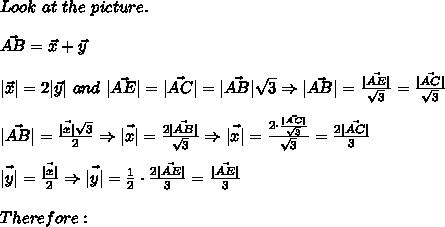 Look\ at\ the\ picture.\\\vec{AB}=\vec{x}+\vec{y}\\|\vec{x}|=2|\vec{y}|\ and\ |\vec{AE}|=\vec{|AC|}=\vec{|AB|}\sqrt3\Rightarrow|\vec{AB}|=\frac{\vec{|AE|}}{\sqrt3}}=\frac{\vec{|AC|}}{\sqrt3}}\\\vec{|AB|}=\frac{\vec{|x|}\sqrt3}{2}\Rightarrow\vec{|x|}=\frac{2\vec{|AB|}}{\sqrt3}\Rightarrow\vec{|x|}=\frac{2\cdot\frac{\vec{|AC|}}{\sqrt3}}{\sqrt3}=\frac{2\vec{|AC|}}{3}\\\vec{|y|}=\frac{\vec{|x|}}{2}\Rightarrow\vec{|y|}=\frac{1}{2}\cdot\frac{2\vec{|AE|}}{3}=\frac{\vec{|AE|}}{3}\\Therefore: