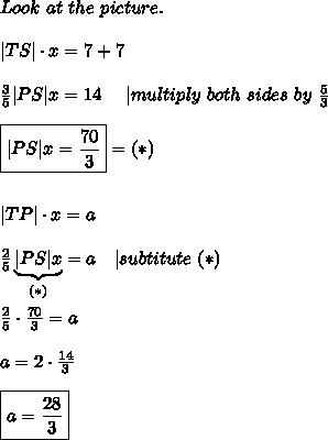 Look\ at\ the\ picture.\\\\|TS|\cdot x=7+7\\\\\frac{3}{5}|PS|x=14\ \ \ \ |multiply\ both\ sides\ by\ \frac{5}{3}\\\\\boxed{|PS|x=\frac{70}{3}}=(*)\\\\\\|TP|\cdot x=a\\\\\frac{2}{5}\underbrace{|PS|x}_{(*)}=a\ \ \ |subtitute\ (*)\\\\\frac{2}{5}\cdot\frac{70}{3}=a\\\\a=2\cdot\frac{14}{3}\\\\\boxed{a=\frac{28}{3}}