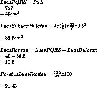 LuasPQRS = PxL \\ = 7 x 7 \\ =49cm^2 \\  \\ Luas Sukuan Bulatan = 4 x ( \frac{1}{4})x \frac{22}{7}x3.5^2 \\  \\ = 38.5cm^2 \\  \\ LuasRantau = Luas PQRS-LuasBulatan \\ = 49- 38.5 \\  = 10.5  \\  \\ Peratus Luas Rantau =  \frac{10.5}{49}x 100 \\  \\ =21 . 43%