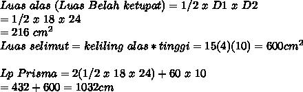 Luas~alas~(Luas~Belah~ketupat) = 1/2~x~D1~x~D2 \\ = 1/2~x~18~x~24\\= 216~cm^2 \\Luas~selimut = keliling~alas * tinggi = 15(4)(10) = 600 cm^2\\ \\Lp~Prisma = 2(1/2~x~18~x~24) + 60~x~10 \\ = 432 + 600 = 1032 cm\