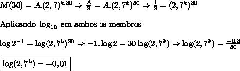 M(30)=A.(2,7)^{k.30}\Rightarrow \frac{A}{2}=A.(2,7^k)^{30}\Rightarrow \frac12=(2,7^k)^{30} \\ \\ \mathrm{Aplicando \ \log_{10} \ em \ ambos \ os \ membros} \\ \\ \log2^{-1} = \log(2,7^k)^{30}\Rightarrow -1.\log2=30\log(2,7^k)\Rightarrow \log(2,7^k)=\frac{-0,3}{30} \\ \\ \boxed{\log(2,7^k)=-0,01}