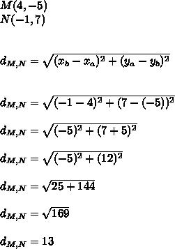 M(4,-5) \\ N(-1,7) \\  \\  \\  d_{M,N} = \sqrt{ ( x_{b} - x_{a} )^{2} + ( y_{a} - y_{b} )^{2} }   \\ \\  \\ d_{M,N} = \sqrt{ (-1-4)^{2} + (7-(-5))^{2} } \\   \\ d_{M,N} = \sqrt{( -5)^{2}+( 7+5)^{2}  }   \\ \\ d_{M,N} = \sqrt{( -5)^{2}+( 12)^{2}  }  \\  \\ d_{M,N} = \sqrt{25+144}   \\ \\ d_{M,N} = \sqrt{169}  \\  \\ d_{M,N} = 13