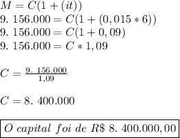 M=C(1+(it))\\9.~156.000=C(1+(0,015*6))\\9.~156.000=C(1+0,09)\\9.~156.000=C*1,09\\\\C= \frac{9.~156.000}{1,09}\\\\C=8.~400.000\\\\\boxed{O~capital~foi~de~R\$~8.~400.000,00}