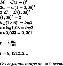 M=C(1+i)^{t}\\2C=C(1+0,08) ^{t}\\2\not{C}=\not{C}(1,08)^{t}\\(1,08) ^{t}=2\\log(1,08) ^{t}=log2\\t*log1,08=log2\\t*0,033=0,301\\\\t= \frac{0,301}{0,033}\\\\t=9,121212...\\\\Ou~seja,um~tempo~de~\approx9~anos.