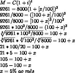M=C(1+i)^{t}\\9261=8000(1+[x/100])^{3}\\9261/8000=([100+x]/100)^{3}\\9261/8000=[100+x]^{3}/100^{3}\\9261*100^{3}/8000=(100+x)^{3}\\\sqrt[3]{9261*100^{3}/8000}=100+x\\\sqrt[3]{9261}*\sqrt[3]{100^{3}}/\sqrt[3]{8000}=100+x\\21*100/20=100+x\\21*5=100+x\\105=100+x\\105-100=x\\x=5\%~ao~m\^es