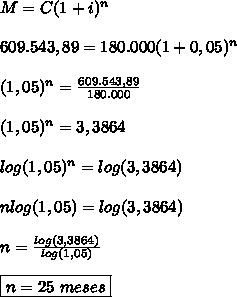 M=C(1+i)^n  \\\\609.543,89=180.000(1+0,05)^n  \\\\(1,05)^n =\frac{609.543,89}{180.000} \\\\(1,05)^n=3,3864  \\\\log(1,05)^n=log(3,3864)  \\\\nlog(1,05)=log(3,3864)  \\\\n=\frac{log(3,3864)}{log(1,05)}  \\\\\boxed{n=25 \ meses}