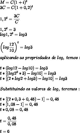 M=C(1+i)^t\\3C=C(1+0,2)^t\\\\1,2^t= \dfrac{3C}{C}\\\\1,2^t=3\\log1,2^t=log3\\\\\left(log \dfrac{12}{10}\right)^t=log3\\\\aplicando~as~propriedades~de~log,~temos:\\\\t*(log12-log10)=log3\\t*[(log2^2*3)-log10]=log3\\t*[(2*log2+log3)-log10]=log3\\\\Substituindo~os~valores~de~log,~teremos:\\\\t*[(2*0,3+0,48)-1]=0,48\\t*[1,08-1]=0,48\\t*0,08=0,48\\\\t= \dfrac{0,48}{0,08}\\\\t=6