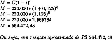 M=C(1+i)^t\\M=220.000*(1+0,125)^8\\M=220.000*(1,125)^8\\M=220.000*2,565784\\M\approx564.472,48\\\\Ou~seja,~um~resgate~aproximado~de~R\$~564.472,48