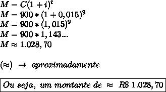 M=C(1+i)^t\\M=900*(1+0,015)^9\\M=900*(1,015)^9\\M=900*1,143...\\M\approx1.028,70\\\\(\approx)~\to~aproximadamente\\\\\boxed{Ou~seja,~um~montante~de~\approx~R\$~1.028,70}