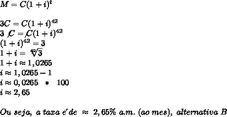 M=C(1+i)^t\\\\3C=C(1+i)^{42}\\3\not{C}=\not{C}(1+i)^{42}\\(1+i)^{42}=3\\1+i= \sqrt[42]{3}\\1+i\approx1,0265\\i\approx1,0265-1\\i\approx0,0265~~*~~100\\i\approx2,65\\\\Ou~seja,~a~taxa~e\´~de~\approx~2,65\%~a.m.~(ao~mes),~alternativa~B
