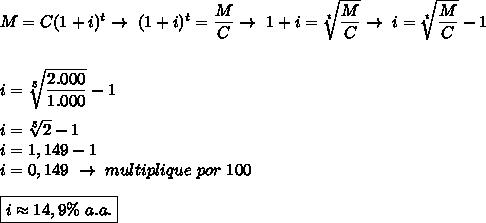 M=C(1+i)^t\to~(1+i)^t= \dfrac{M}{C}\to~1+i= \sqrt[t]{ \dfrac{M}{C} }\to~i= \sqrt[t]{ \dfrac{M}{C} }-1\\\\\\i= \sqrt[5]{ \dfrac{2.000}{1.000} }-1\\\\i= \sqrt[5]{2}-1\\i=1,149-1\\i=0,149~\to~multiplique~por~100\\\\\boxed{i\approx14,9\%~a.a.}