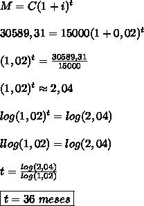 M=C(1+i)^t \\\\30589,31=15000(1+0,02)^t \\\\(1,02)^t=\frac{30589,31}{15000}  \\\\(1,02)^t \approx 2,04  \\\\log(1,02)^t=log(2,04)  \\\\llog(1,02)=log(2,04)  \\\\t=\frac{log(2,04)}{log(1,02)}  \\\\\boxed{t=36 \ meses}
