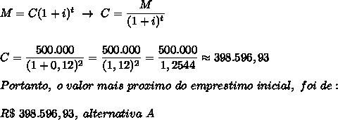 M=C(1+i)^t~\to~C= \dfrac{M}{(1+i)^t}\\\\\\C= \dfrac{500.000}{(1+0,12)^2}= \dfrac{500.000}{(1,12)^2}= \dfrac{500.000}{1,2544}\approx398.596,93\\\\Portanto,~o~valor~mais~proximo~do~emprestimo~inicial,~foi~de:\\\\R\$~398.596,93,~alternativa~A