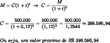 M=C(1+i)^t~\to~C= \dfrac{M}{(1+i)^t}\\\\\\C= \dfrac{500.000}{(1+0,12)^2}= \dfrac{500.000}{(1,12)^2}= \dfrac{500.000}{1,2544}\approx398.596,94\\\\\\Ou~seja,~um~valor~proximo~de~R\$~398.596,94