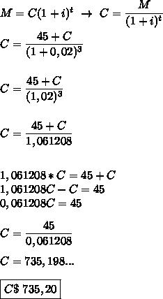 M=C(1+i)^t~\to~C= \dfrac{M}{(1+i)^t} \\\\C= \dfrac{45+C}{(1+0,02)^3}\\\\\\C= \dfrac{45+C}{(1,02)^3}\\\\\\C= \dfrac{45+C}{1,061208}\\\\\\1,061208*C=45+C\\1,061208C-C=45\\0,061208C=45\\\\C= \dfrac{45}{0,061208}\\\\C=735,198...\\\\\boxed{C\approxR\$~735,20}