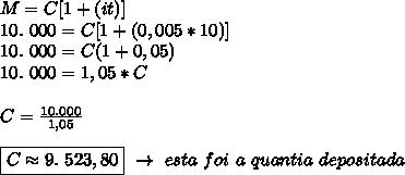 M=C[1+(it)]\\10.~000=C[1+(0,005*10)]\\10.~000=C(1+0,05)\\10.~000=1,05*C\\\\C= \frac{10.000}{1,05}\\\\\boxed{C\approx9.~523,80}~\to~esta~foi~a~quantia~depositada