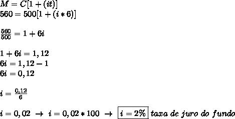 M=C[1+(it)]\\560=500[1+(i*6)]\\\\ \frac{560}{500}=1+6i\\\\ 1+6i=1,12\\6i=1,12-1\\6i=0,12\\\\i= \frac{0,12}{6}\\\\i=0,02~\to~i=0,02*100~\to~\boxed{i=2\%}~taxa~de~juro~do~fundo