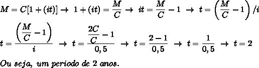 M=C[1+(it)]\to~1+(it)= \dfrac{M}{C}\to~it= \dfrac{M}{C}-1~\to~t= \left(\dfrac{M}{C}-1\right)/i\\\\t= \dfrac{\left( \dfrac{M}{C}-1\right) }{i}~\to~t= \dfrac{ \dfrac{2C}{C}-1 }{0,5}~\to~t= \dfrac{2-1}{0,5}~\to~t= \dfrac{1}{0,5}~\to~t=2\\\\Ou~seja,~um~periodo~de~2~anos.
