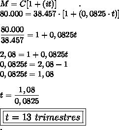 M=C[1+(it)]~~~~~~~~.\\80.000=38.457\cdot[1+(0,0825\cdot t)]\\\\ \dfrac{80.000}{38.457}=1+0,0825t\\\\ 2,08=1+0,0825t\\0,0825t=2,08-1\\0,0825t=1,08\\\\t= \dfrac{1,08}{0,0825}\\\\\large\boxed{\boxed{t=13~trimestres}}\\.