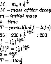 M=m_o*\frac{1}{2}^\frac{t}{T}\\M-mass\ aftter\ decay\\m-initial\ mass\\t-time\\T-period(half-life)\\25=200*\frac{1}{2}^\frac{3460}{T}|:200\\\frac{1}{8}=(\frac{1}{2})^\frac{3460}{T}\\(\frac{1}{2})^3=(\frac{1}{2})^\frac{3460}{T}\\3=\frac{3460}{T}\\T=1153\frac{1}{3}