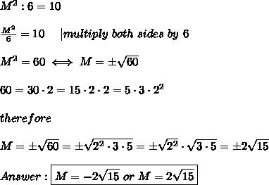 M^2:6=10\\\\\frac{M^2}{6}=10\ \ \ \ |multiply\ both\ sides\ by\ 6\\\\M^2=60\iff M=\pm\sqrt{60}\\\\60=30\cdot2=15\cdot2\cdot2=5\cdot3\cdot2^2\\\\therefore\\\\M=\pm\sqrt{60}=\pm\sqrt{2^2\cdot3\cdot5}=\pm\sqrt{2^2}\cdot\sqrt{3\cdot5}=\pm2\sqrt{15}\\\\Answer:\boxed{M=-2\sqrt{15}\ or\ M=2\sqrt{15}}