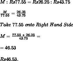 M : Rs 77.55 = Rs 26.25 : Rs 43.75 \\ \\ \frac{M}{77.55} = \frac{26.25}{43.75} \\ \\ Take\ 77.55\ onto\ Right\ Hand\ Side \\ \\ M = \frac{77.55\ *\ 26.25}{43.75} =  \\ \\ = 46.53 \\ \\ Rs 46.53.