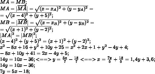 MA=MB;\\MA= \overrightarrow{MA} =\sqrt{(x-x_A)^2+(y-y_A)^2}=\\=\sqrt{(x-4)^2+(y+5)^2};\\MB= \overrightarrow{MB} =\sqrt{(x-x_B)^2+(y-y_B)^2}=\\=\sqrt{(x+1)^2+(y-2)^2};\\ MA ^2= MB ^2;\\(x-4)^2+(y+5)^2=(x+1)^2+(y-2)^2;\\x^2-8x+16+y^2+10y+25=x^2+2x+1+y^2-4y+4;\\-8x+10y+41=2x-4y+5;\\14y=10x-36;<==>y=\frac{5x}{7}-\frac{18}{7}<==>x=\frac{7y}{5}+\frac{18}{5}=1,4y+3,6;\\14y=10x-36;\\7y=5x-18;\\