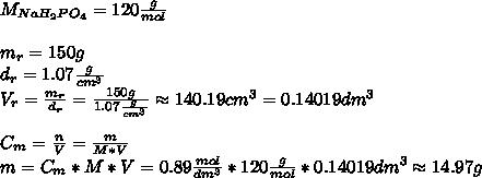 M_{NaH_{2}PO_{4}}=120\frac{g}{mol}\\\\ m_{r}=150g\\ d_{r}=1.07\frac{g}{cm^3}\\ V_{r}=\frac{m_{r}}{d_{r}}=\frac{150g}{1.07\frac{g}{cm^3}}\approx140.19cm^3=0.14019dm^3\\\\ C_{m}=\frac{n}{V}=\frac{m}{M*V}\\ m=C_{m}*M*V=0.89\frac{mol}{dm^3}*120\frac{g}{mol}*0.14019dm^3\approx14.97g