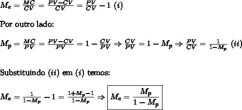 M_e = \frac{MC}{CV} = \frac{PV - CV}{CV} = \frac{PV}{CV} - 1\,\,(i)\\\\ \text{Por outro lado:}\\\\ M_p = \frac{MC}{PV} = \frac{PV - CV}{PV} = 1 - \frac{CV}{PV}\Rightarrow \frac{CV}{PV} = 1-M_p\Rightarrow \frac{PV}{CV} = \frac{1}{1-M_p}\,\,(ii)\\\\\\ \text{Substituindo }(ii)\text{ em }(i)\text{ temos:}\\\\ M_e = \frac{1}{1-M_p}-1=\frac{1+M_p-1}{1-M_p}\Rightarrow \boxed{M_e= \frac{M_p}{1-M_p}}