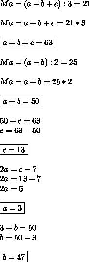 Ma=(a+b+c):3=21 \\  \\ Ma=a+b+c=21*3 \\  \\ \boxed{a+b+c=63} \\  \\ Ma=(a+b):2=25 \\  \\ Ma=a+b=25*2 \\  \\ \boxed{a+b=50} \\  \\ 50+c=63 \\ c=63-50 \\ \\  \boxed{c=13} \\  \\ 2a=c-7 \\ 2a=13-7 \\ 2a=6 \\ \\ \boxed{ a=3} \\  \\ 3+b=50 \\ b=50-3 \\  \\ \boxed{b=47}