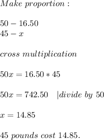 Make\ proportion:\\50-16.50\45- x\\cross\ multiplication\\50x=16.50*45\\50x=742.50\ \ \ | divide\ by\ 50\\x=14.85\\45\ pounds\ cost\ 14.85.